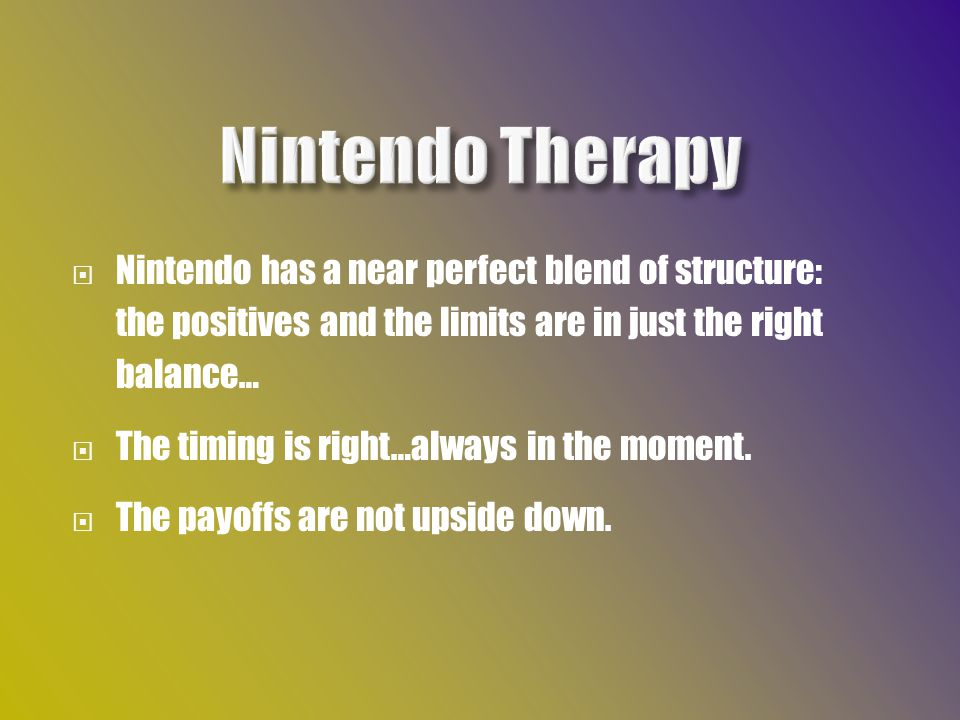  Nintendo has a near perfect blend of structure: the positives and the limits are in just the right balance…  The timing is right…always in the moment.
