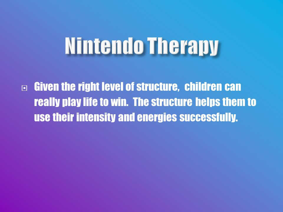  Given the right level of structure, children can really play life to win.