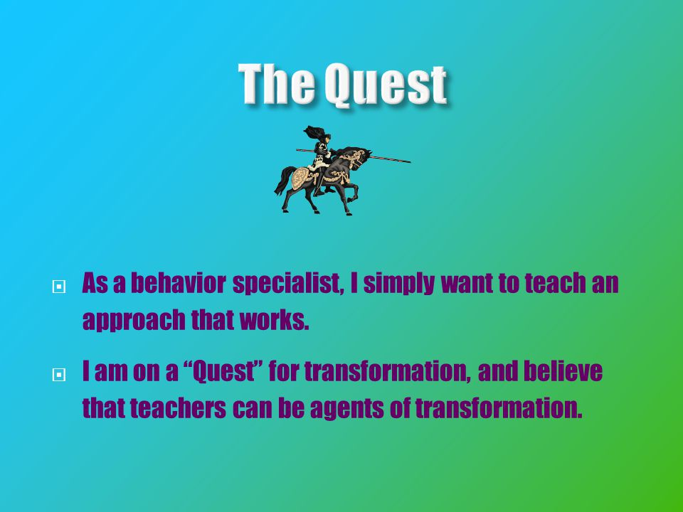  As a behavior specialist, I simply want to teach an approach that works.