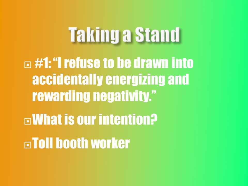  #1: I refuse to be drawn into accidentally energizing and rewarding negativity.  What is our intention.