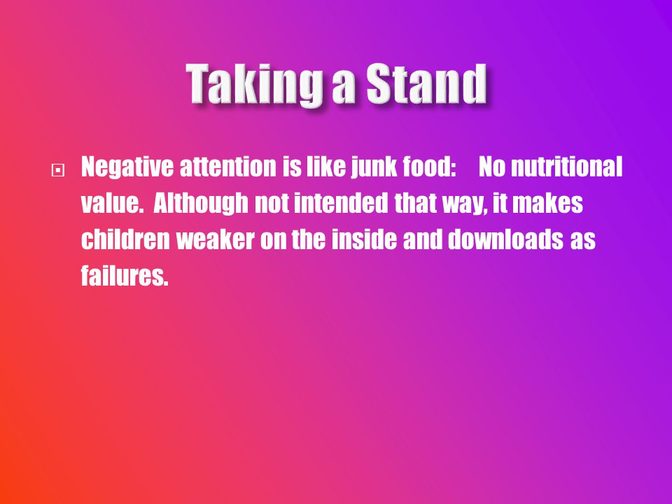  Negative attention is like junk food: No nutritional value.