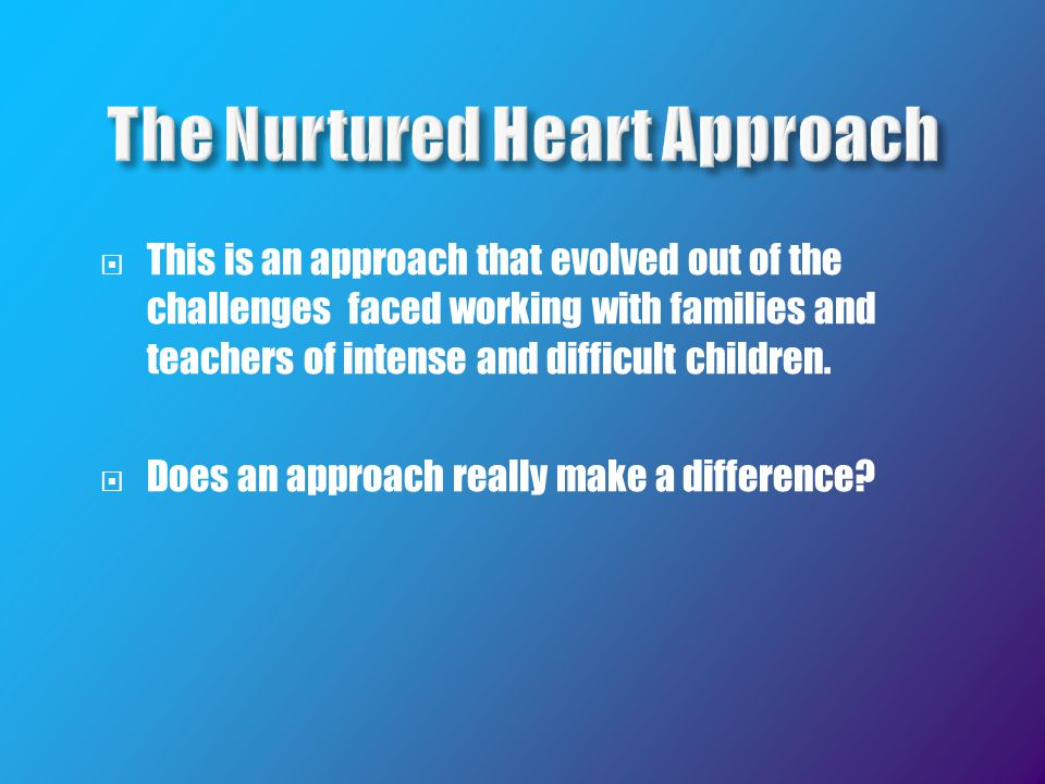  This is an approach that evolved out of the challenges faced working with families and teachers of intense and difficult children.