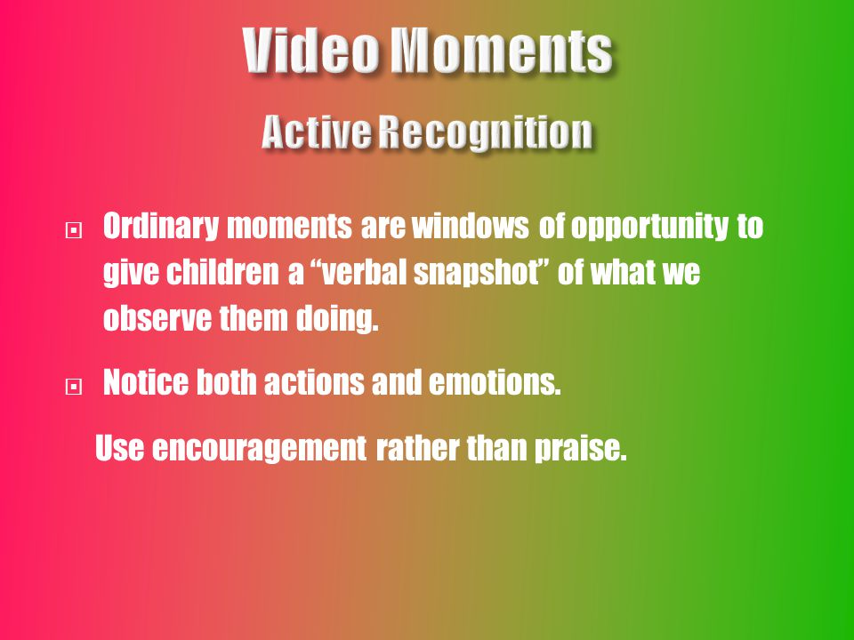  Ordinary moments are windows of opportunity to give children a verbal snapshot of what we observe them doing.