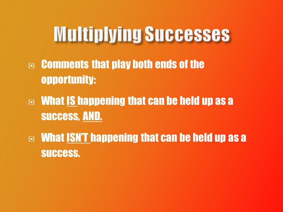  Comments that play both ends of the opportunity:  What IS happening that can be held up as a success, AND.
