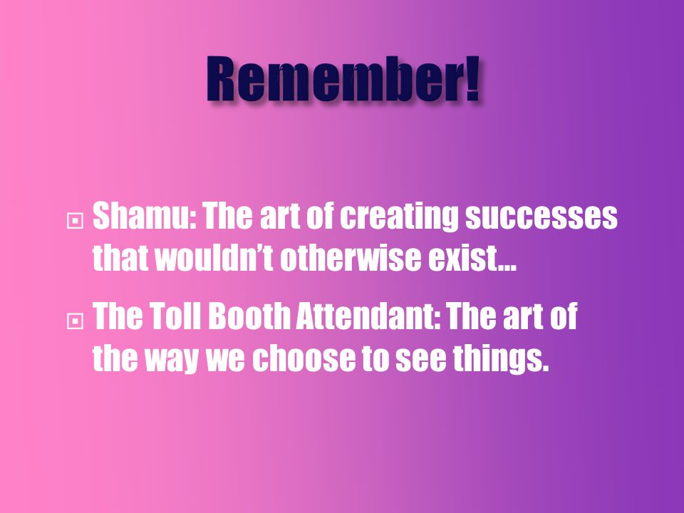  Shamu: The art of creating successes that wouldn't otherwise exist…  The Toll Booth Attendant: The art of the way we choose to see things.
