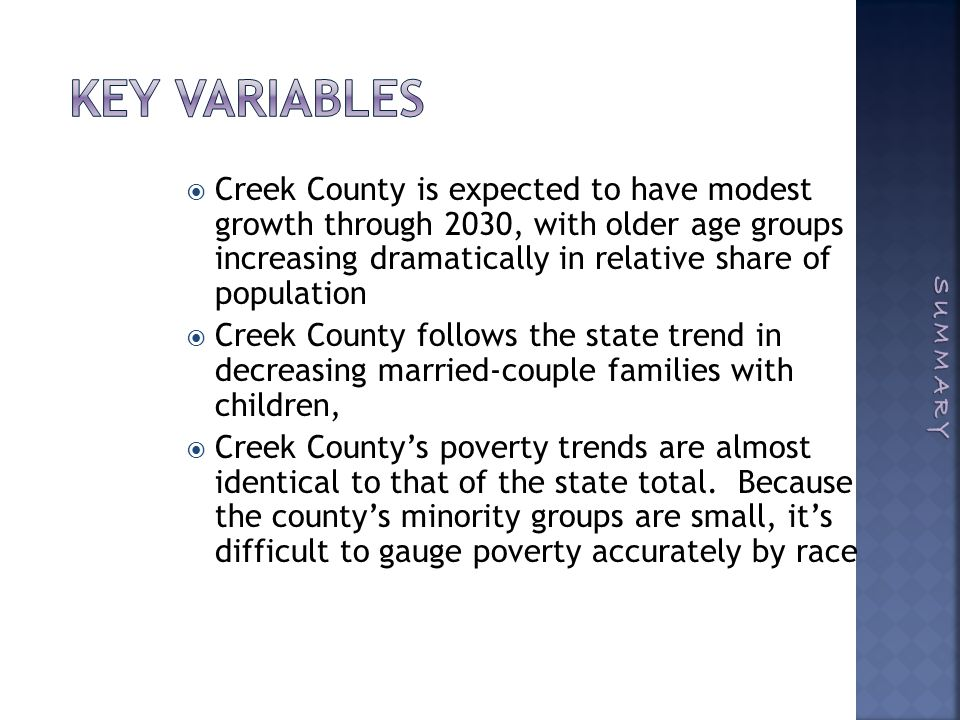  Creek County is expected to have modest growth through 2030, with older age groups increasing dramatically in relative share of population  Creek County follows the state trend in decreasing married-couple families with children,  Creek County's poverty trends are almost identical to that of the state total.