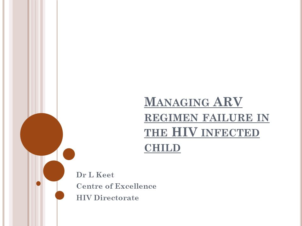 M ANAGING ARV REGIMEN FAILURE IN THE HIV INFECTED CHILD Dr L Keet Centre of Excellence HIV Directorate