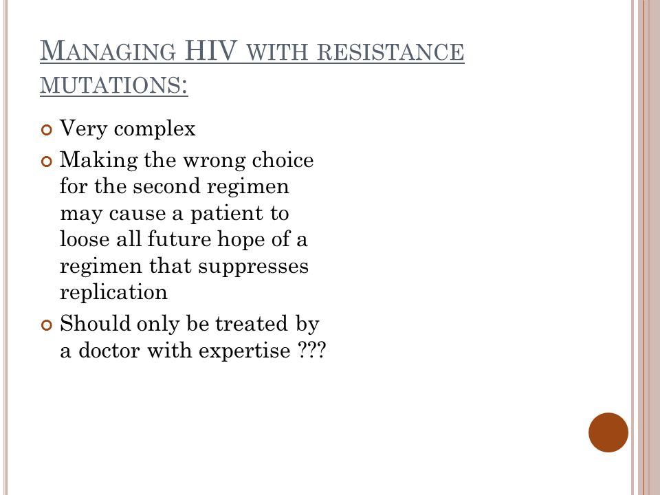 M ANAGING HIV WITH RESISTANCE MUTATIONS : Very complex Making the wrong choice for the second regimen may cause a patient to loose all future hope of a regimen that suppresses replication Should only be treated by a doctor with expertise
