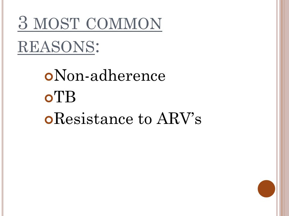 3 MOST COMMON REASONS : Non-adherence TB Resistance to ARV's