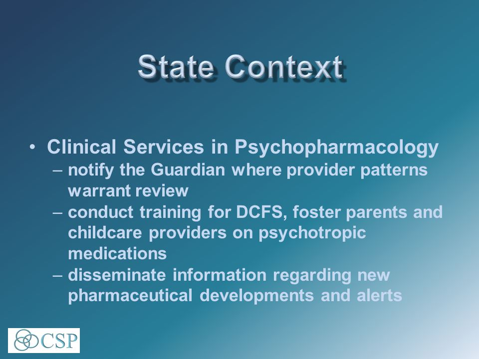 Clinical Services in Psychopharmacology –notify the Guardian where provider patterns warrant review –conduct training for DCFS, foster parents and childcare providers on psychotropic medications –disseminate information regarding new pharmaceutical developments and alerts