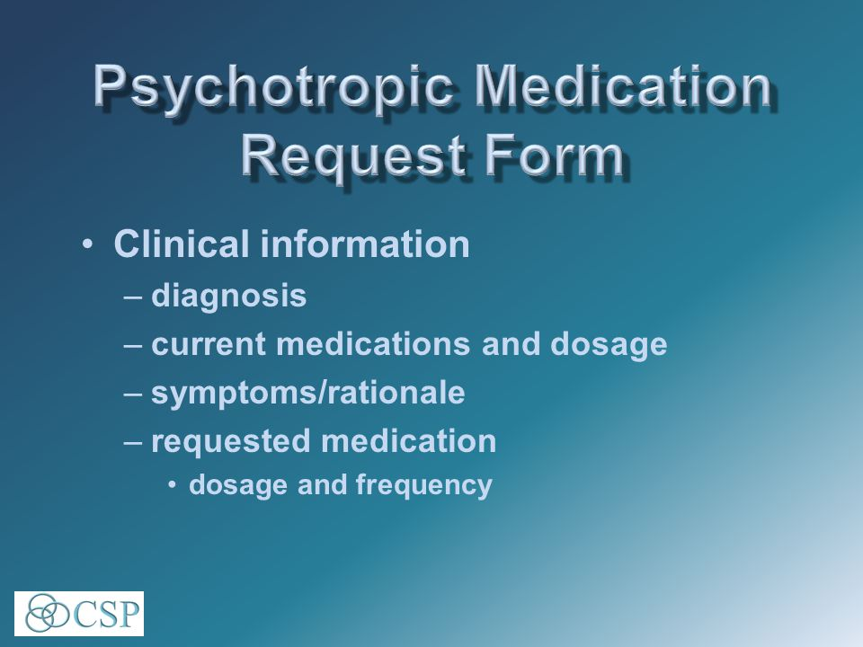 Clinical information –diagnosis –current medications and dosage –symptoms/rationale –requested medication dosage and frequency
