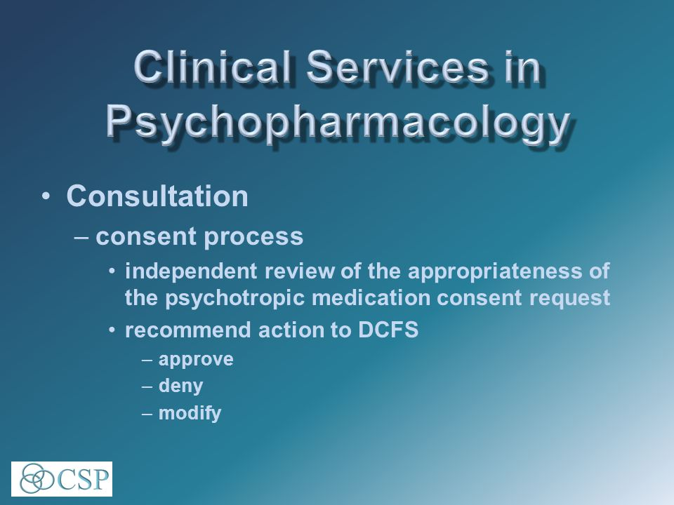 Consultation –consent process independent review of the appropriateness of the psychotropic medication consent request recommend action to DCFS –approve –deny –modify