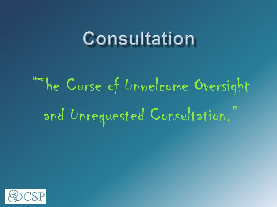 The Curse of Unwelcome Oversight and Unrequested Consultation.
