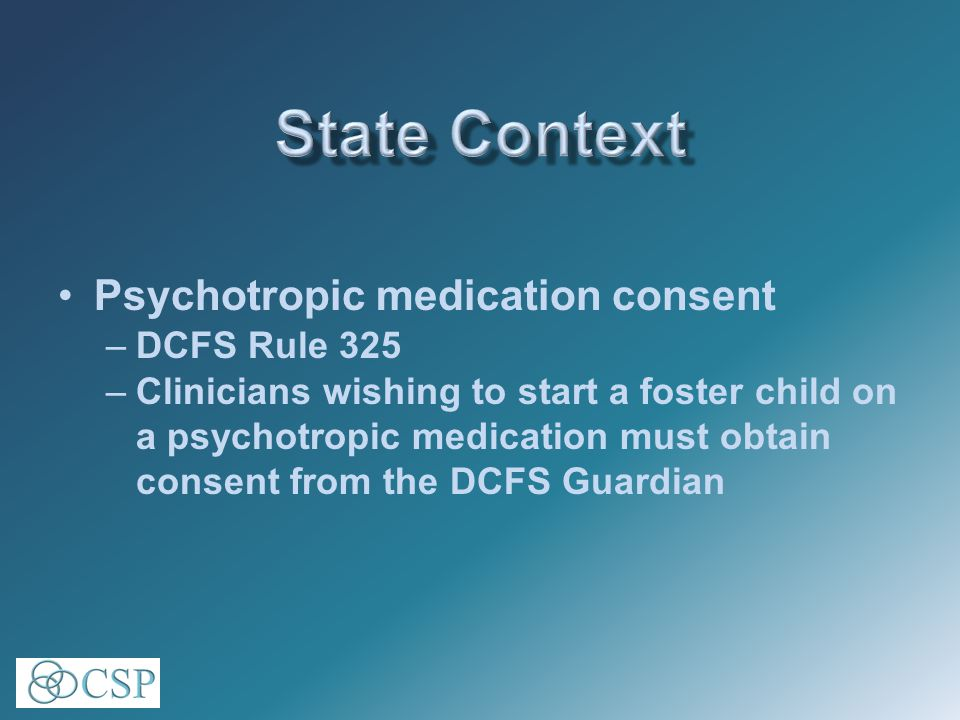 Psychotropic medication consent –DCFS Rule 325 –Clinicians wishing to start a foster child on a psychotropic medication must obtain consent from the DCFS Guardian