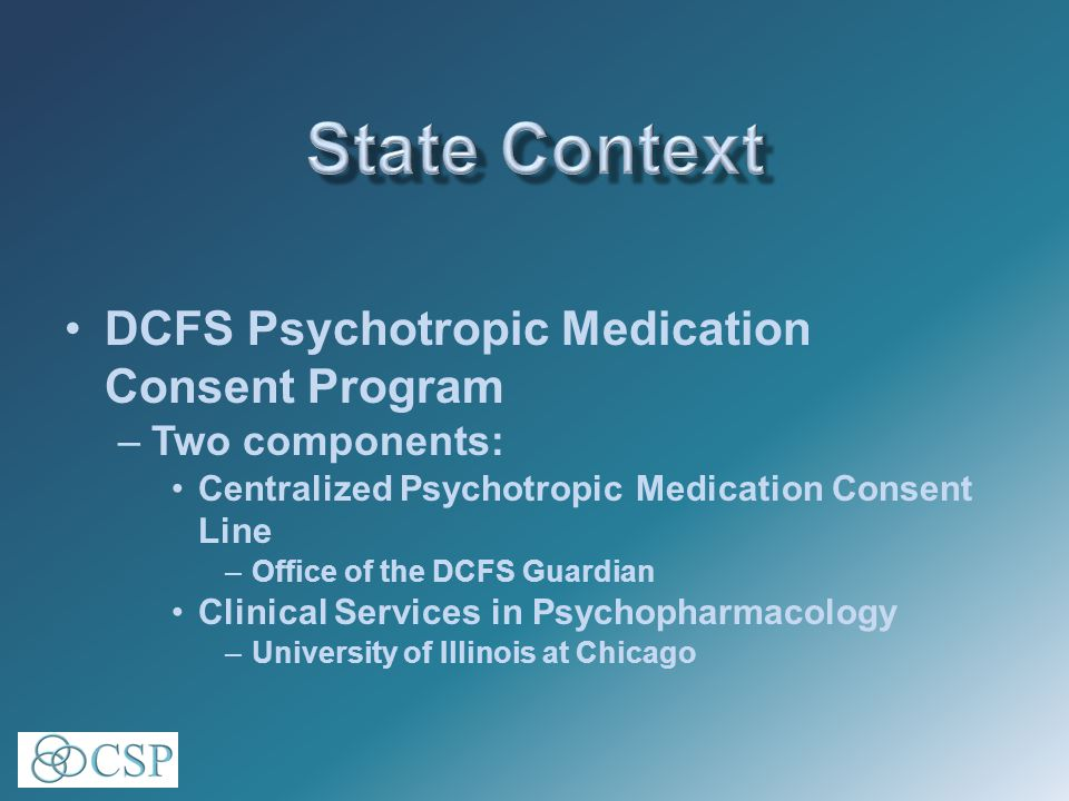 DCFS Psychotropic Medication Consent Program –Two components: Centralized Psychotropic Medication Consent Line –Office of the DCFS Guardian Clinical Services in Psychopharmacology –University of Illinois at Chicago