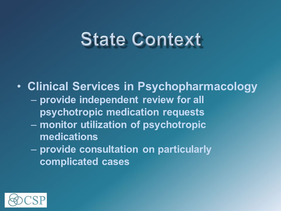 Clinical Services in Psychopharmacology –provide independent review for all psychotropic medication requests –monitor utilization of psychotropic medications –provide consultation on particularly complicated cases