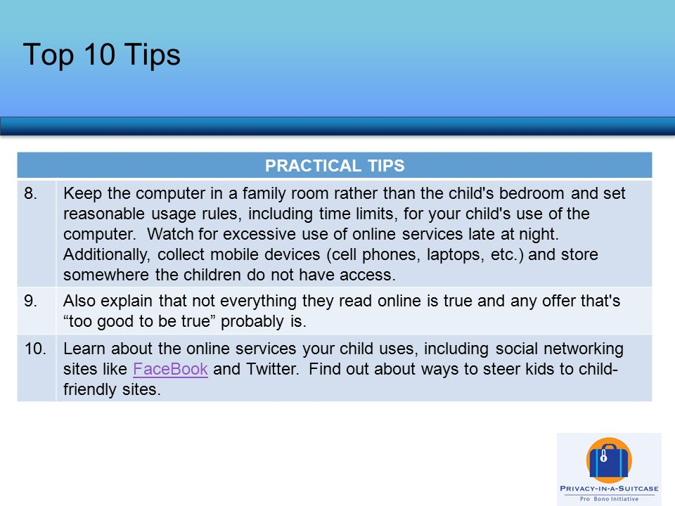 PRACTICAL TIPS 8.Keep the computer in a family room rather than the child s bedroom and set reasonable usage rules, including time limits, for your child s use of the computer.