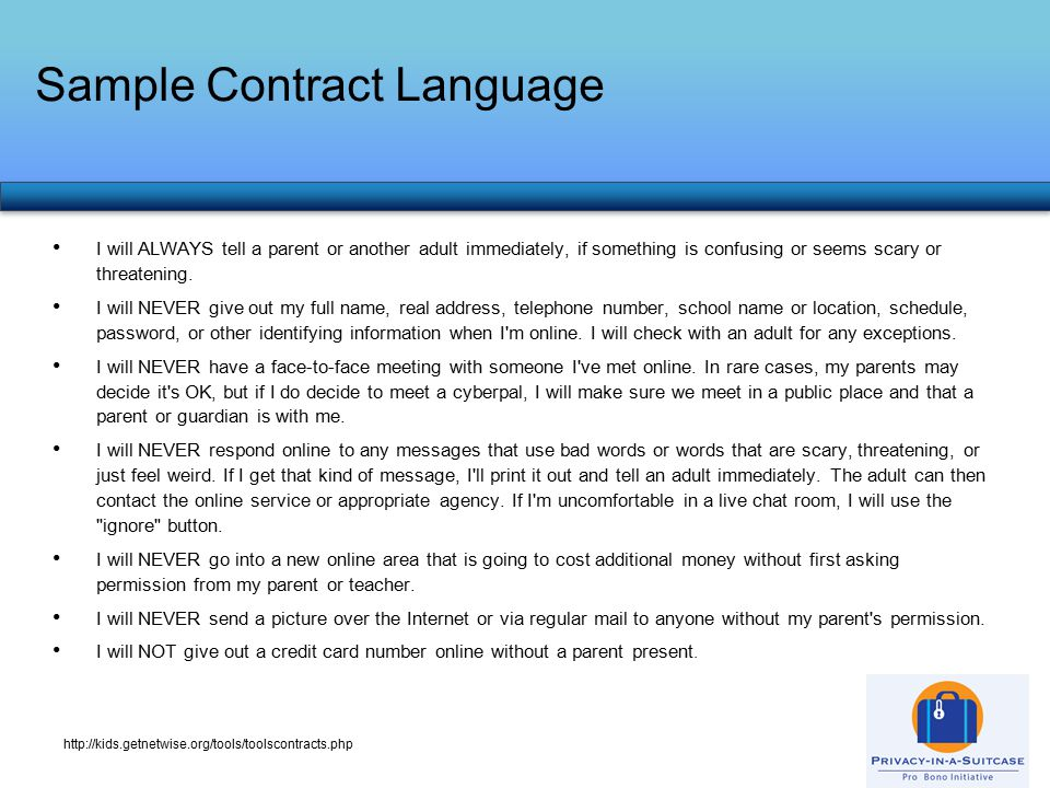 Sample Contract Language http://kids.getnetwise.org/tools/toolscontracts.php I will ALWAYS tell a parent or another adult immediately, if something is confusing or seems scary or threatening.