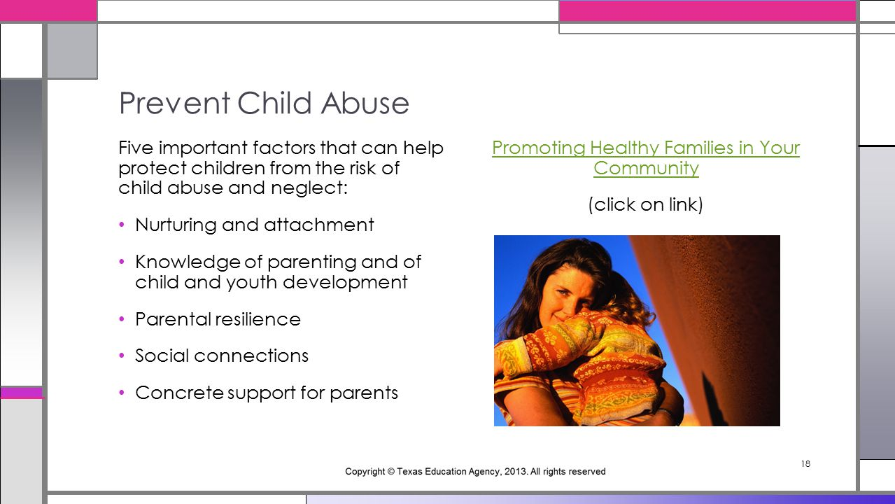 18 Promoting Healthy Families in Your Community (click on link) Five important factors that can help protect children from the risk of child abuse and neglect: Nurturing and attachment Knowledge of parenting and of child and youth development Parental resilience Social connections Concrete support for parents Prevent Child Abuse