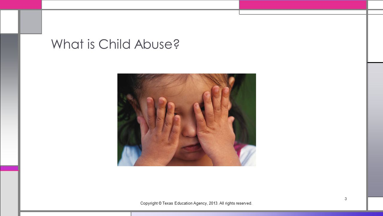 What is Child Abuse Copyright © Texas Education Agency, 2013. All rights reserved. 3