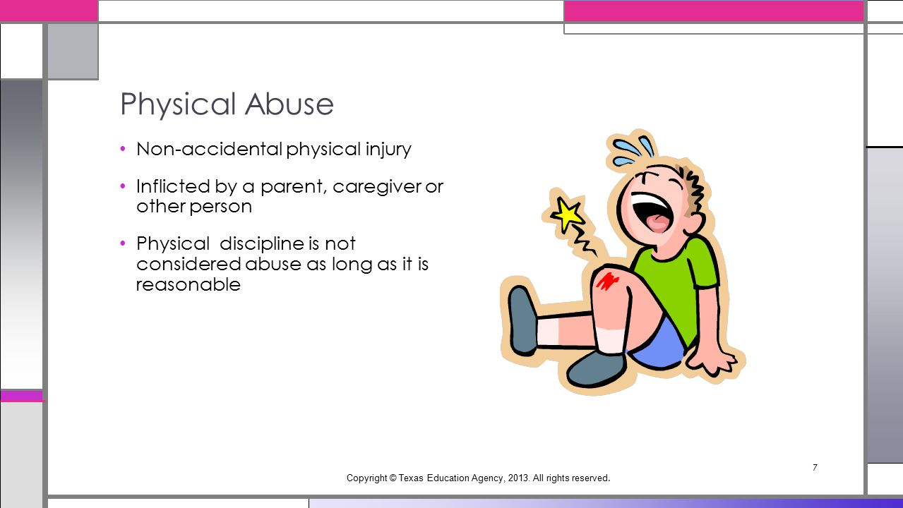 Non-accidental physical injury Inflicted by a parent, caregiver or other person Physical discipline is not considered abuse as long as it is reasonable Physical Abuse Copyright © Texas Education Agency, 2013.