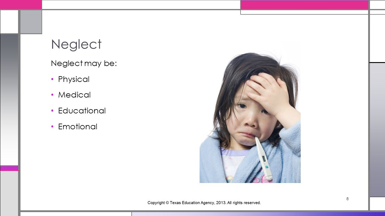 8 Neglect may be: Physical Medical Educational Emotional Neglect