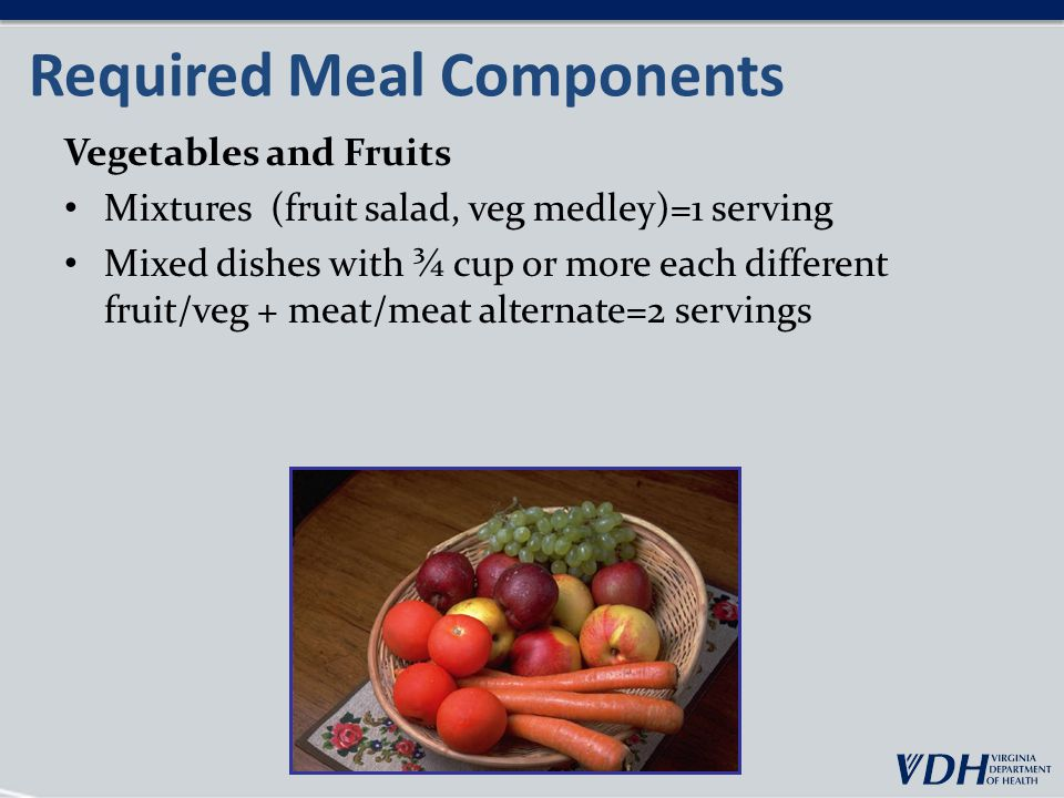 Required Meal Components Vegetables and Fruits Mixtures (fruit salad, veg medley)=1 serving Mixed dishes with ¾ cup or more each different fruit/veg + meat/meat alternate=2 servings