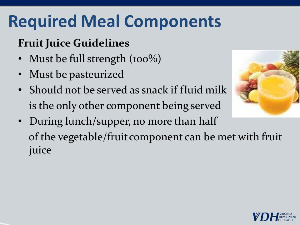Required Meal Components Fruit Juice Guidelines Must be full strength (100%) Must be pasteurized Should not be served as snack if fluid milk is the only other component being served During lunch/supper, no more than half of the vegetable/fruit component can be met with fruit juice