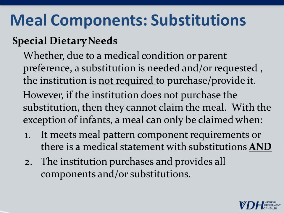 Meal Components: Substitutions Special Dietary Needs Whether, due to a medical condition or parent preference, a substitution is needed and/or requested, the institution is not required to purchase/provide it.