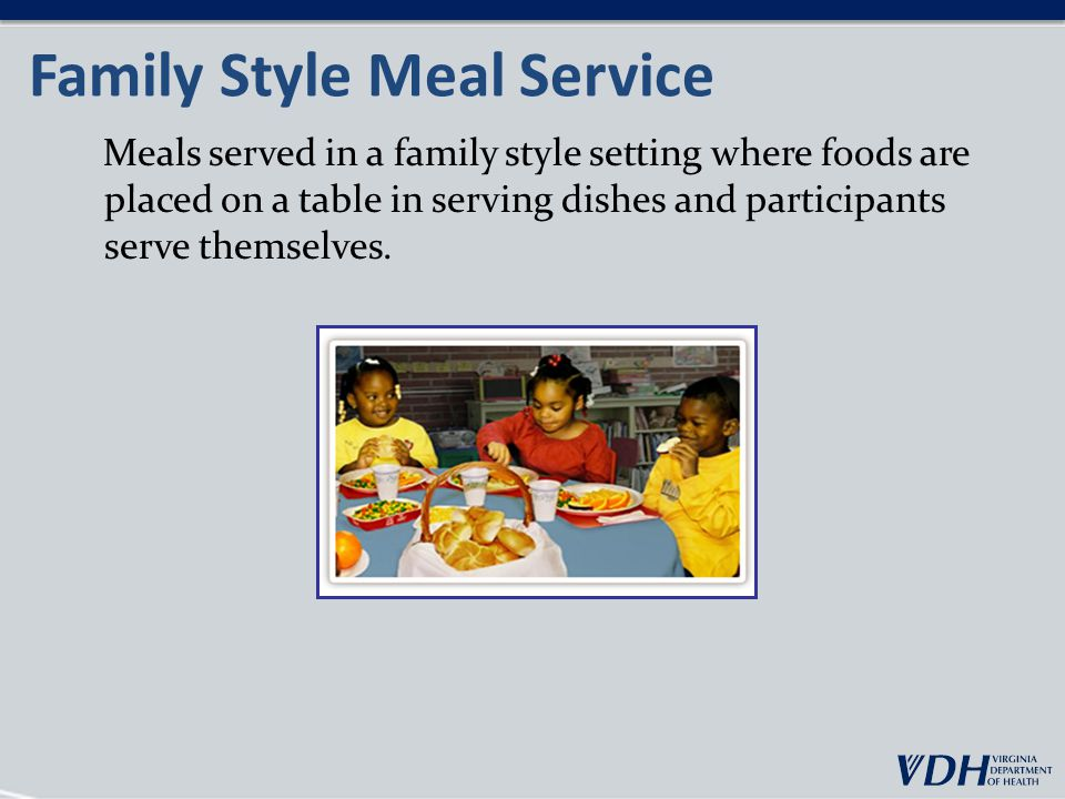 Family Style Meal Service Meals served in a family style setting where foods are placed on a table in serving dishes and participants serve themselves.