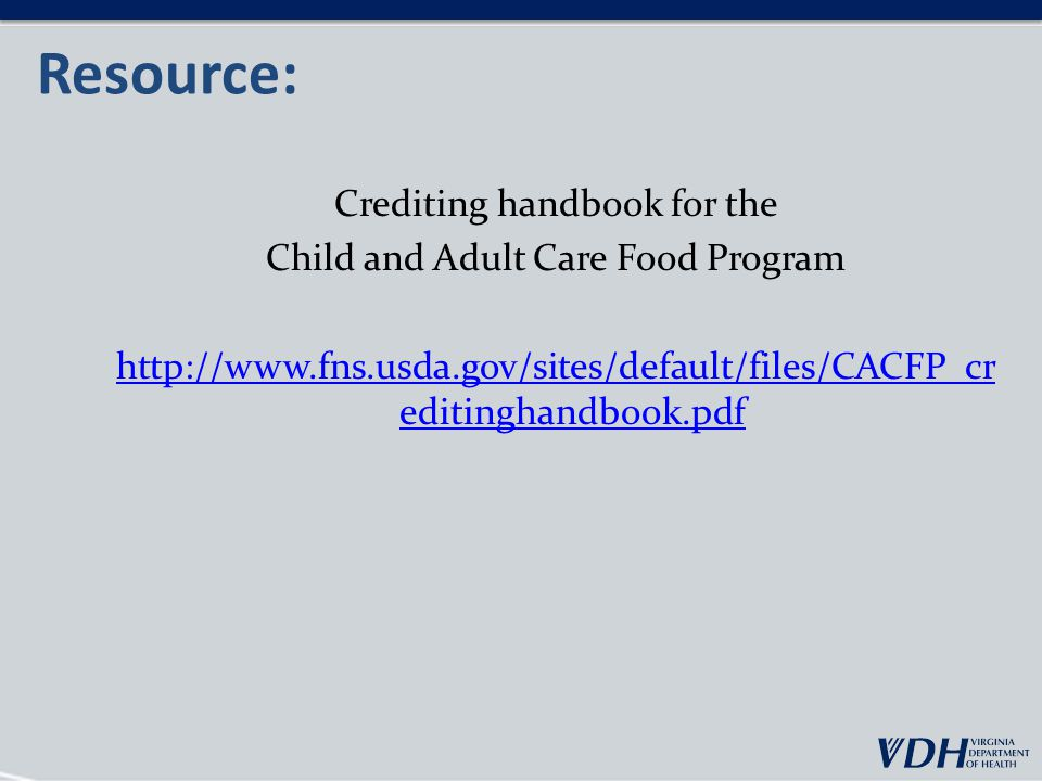 Resource: Crediting handbook for the Child and Adult Care Food Program http://www.fns.usda.gov/sites/default/files/CACFP_cr editinghandbook.pdf