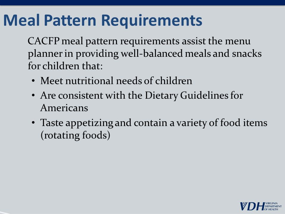 Meal Pattern Requirements CACFP meal pattern requirements assist the menu planner in providing well-balanced meals and snacks for children that: Meet nutritional needs of children Are consistent with the Dietary Guidelines for Americans Taste appetizing and contain a variety of food items (rotating foods)