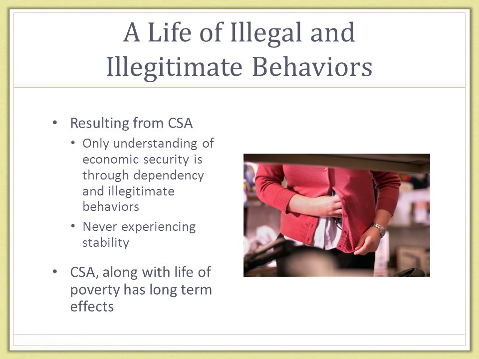 A Life of Illegal and Illegitimate Behaviors Resulting from CSA Only understanding of economic security is through dependency and illegitimate behaviors Never experiencing stability CSA, along with life of poverty has long term effects