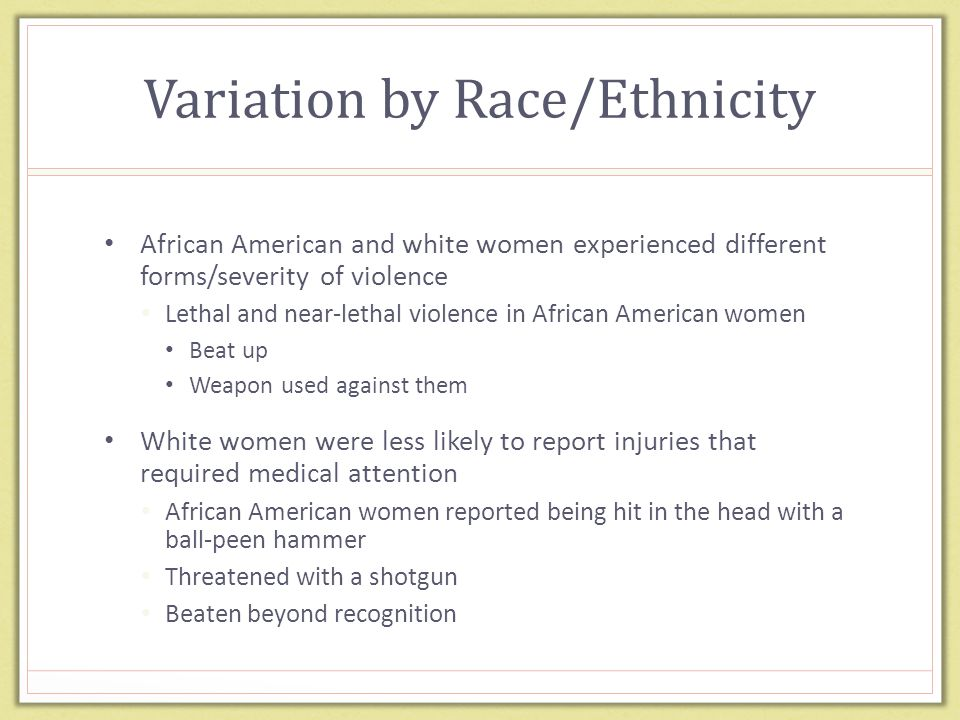 Variation by Race/Ethnicity African American and white women experienced different forms/severity of violence Lethal and near-lethal violence in African American women Beat up Weapon used against them White women were less likely to report injuries that required medical attention African American women reported being hit in the head with a ball-peen hammer Threatened with a shotgun Beaten beyond recognition