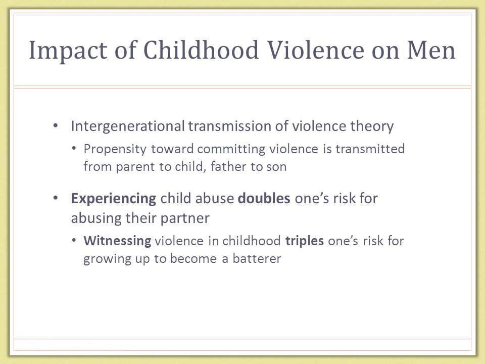 Impact of Childhood Violence on Men Intergenerational transmission of violence theory Propensity toward committing violence is transmitted from parent to child, father to son Experiencing child abuse doubles one's risk for abusing their partner Witnessing violence in childhood triples one's risk for growing up to become a batterer