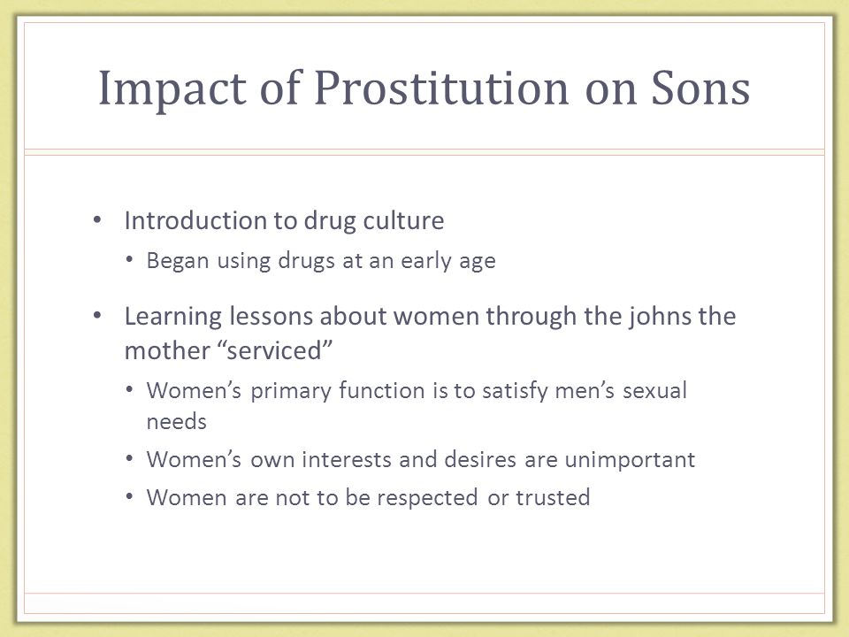 Impact of Prostitution on Sons Introduction to drug culture Began using drugs at an early age Learning lessons about women through the johns the mother serviced Women's primary function is to satisfy men's sexual needs Women's own interests and desires are unimportant Women are not to be respected or trusted