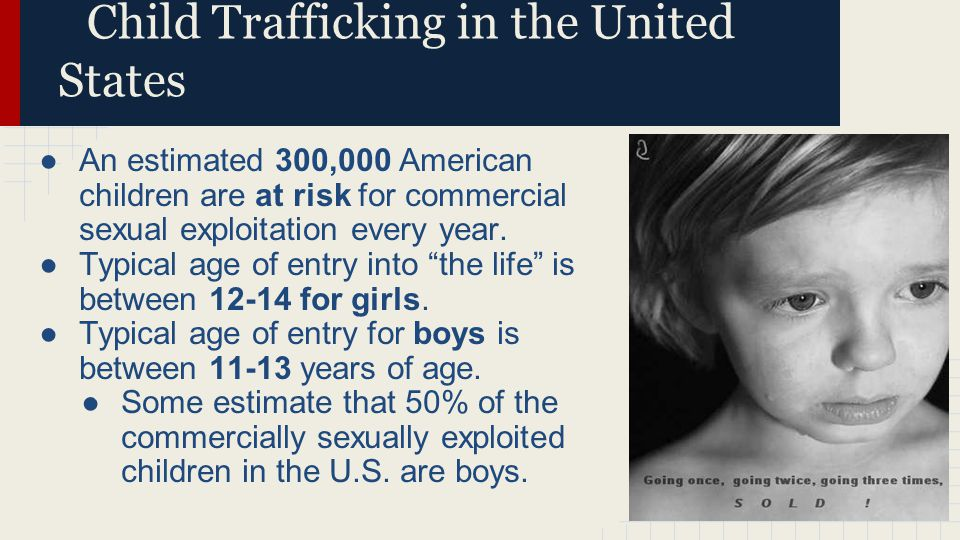 Child Trafficking in the United States ●An estimated 300,000 American children are at risk for commercial sexual exploitation every year.