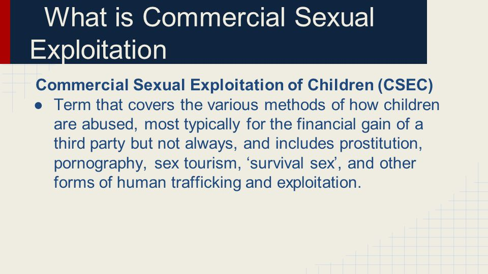 Commercial Sexual Exploitation of Children (CSEC) ●Term that covers the various methods of how children are abused, most typically for the financial gain of a third party but not always, and includes prostitution, pornography, sex tourism, 'survival sex', and other forms of human trafficking and exploitation.