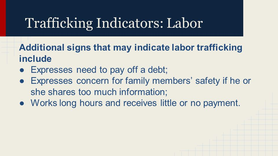 Trafficking Indicators: Labor Additional signs that may indicate labor trafficking include ●Expresses need to pay off a debt; ●Expresses concern for family members' safety if he or she shares too much information; ●Works long hours and receives little or no payment.
