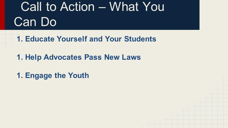 Call to Action – What You Can Do 1.Educate Yourself and Your Students 1.Help Advocates Pass New Laws 1.Engage the Youth