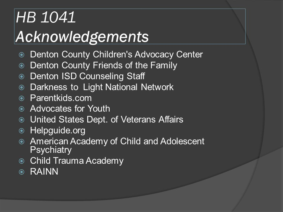 HB 1041 Acknowledgements  Denton County Children s Advocacy Center  Denton County Friends of the Family  Denton ISD Counseling Staff  Darkness to Light National Network  Parentkids.com  Advocates for Youth  United States Dept.