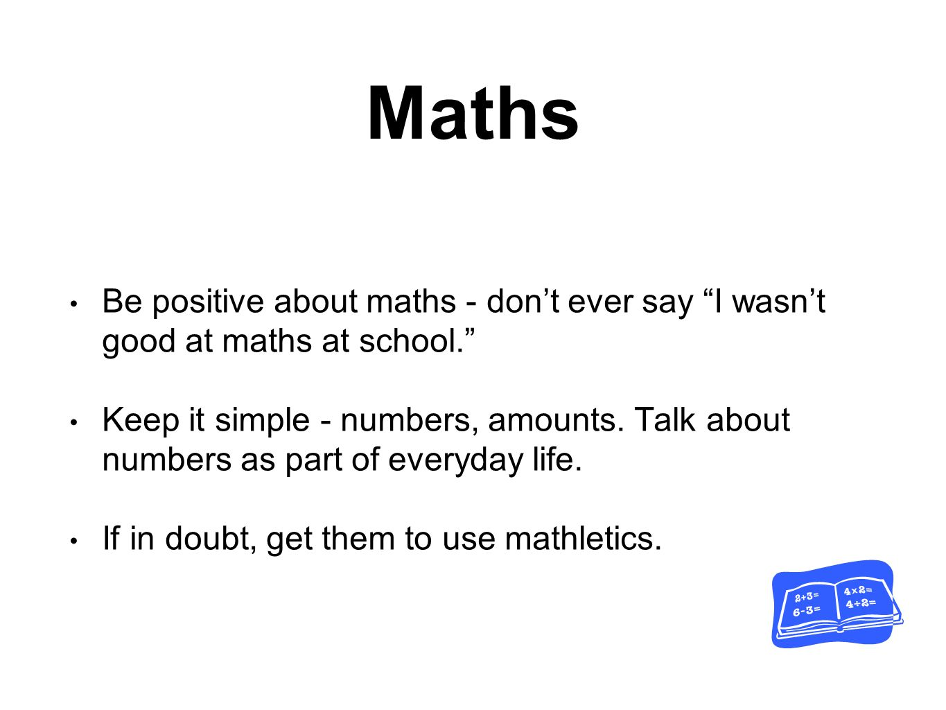 Maths Be positive about maths - don't ever say I wasn't good at maths at school. Keep it simple - numbers, amounts.