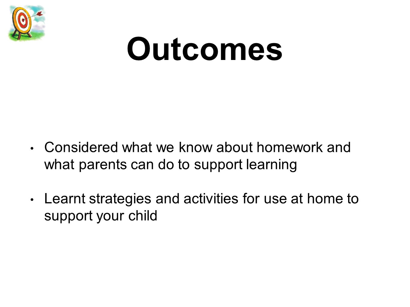 Outcomes Considered what we know about homework and what parents can do to support learning Learnt strategies and activities for use at home to support your child