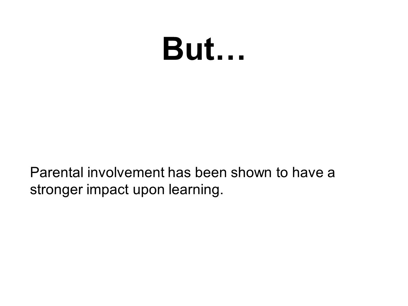 But… Parental involvement has been shown to have a stronger impact upon learning.