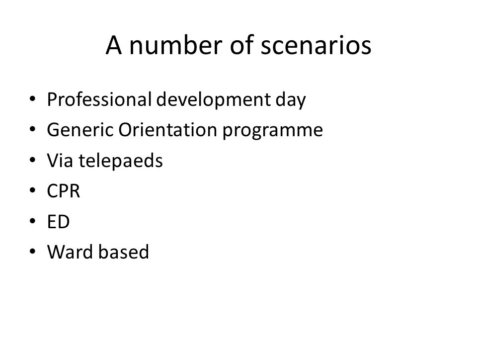 A number of scenarios Professional development day Generic Orientation programme Via telepaeds CPR ED Ward based