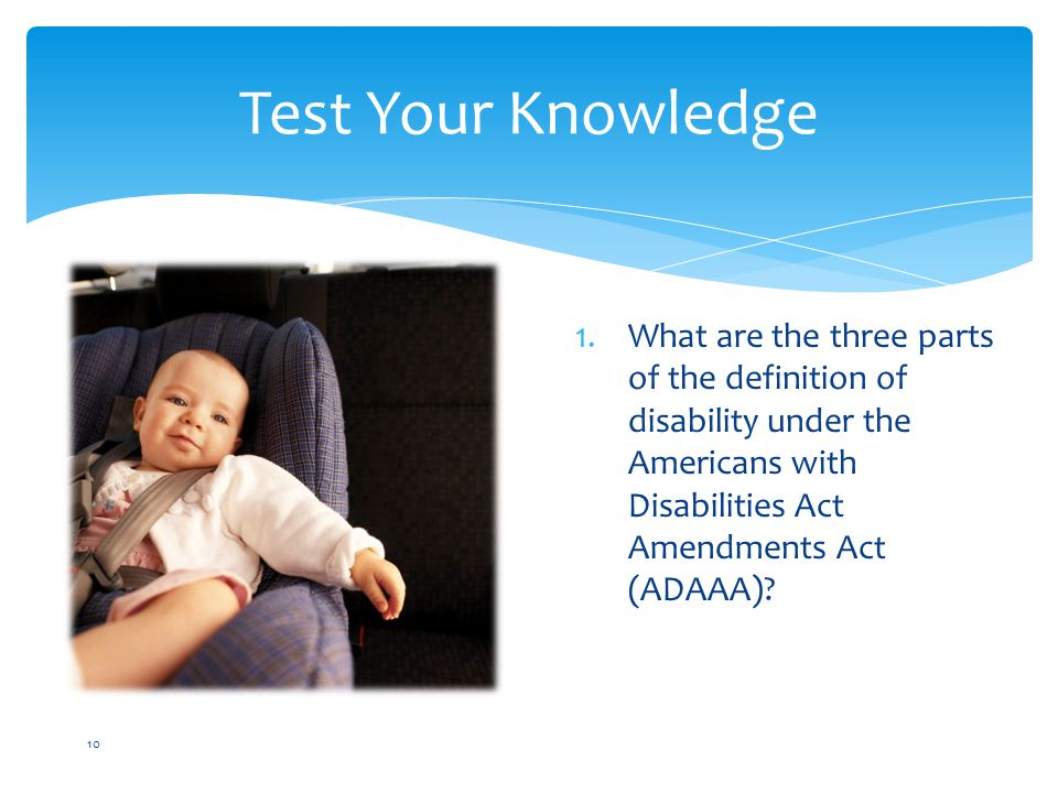 Test Your Knowledge 10 1.What are the three parts of the definition of disability under the Americans with Disabilities Act Amendments Act (ADAAA)
