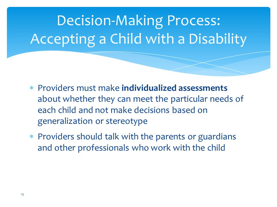  Providers must make individualized assessments about whether they can meet the particular needs of each child and not make decisions based on generalization or stereotype  Providers should talk with the parents or guardians and other professionals who work with the child Decision-Making Process: Accepting a Child with a Disability 15