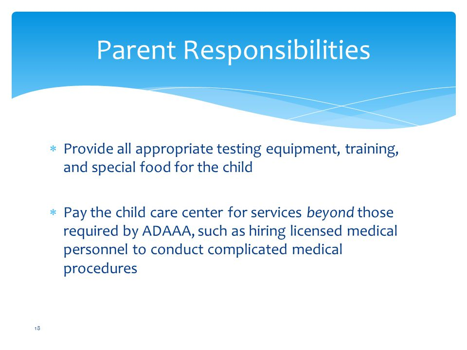  Provide all appropriate testing equipment, training, and special food for the child  Pay the child care center for services beyond those required by ADAAA, such as hiring licensed medical personnel to conduct complicated medical procedures Parent Responsibilities 18
