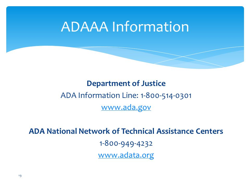Department of Justice ADA Information Line: 1-800-514-0301 www.ada.gov ADA National Network of Technical Assistance Centers 1-800-949-4232 www.adata.org ADAAA Information 19