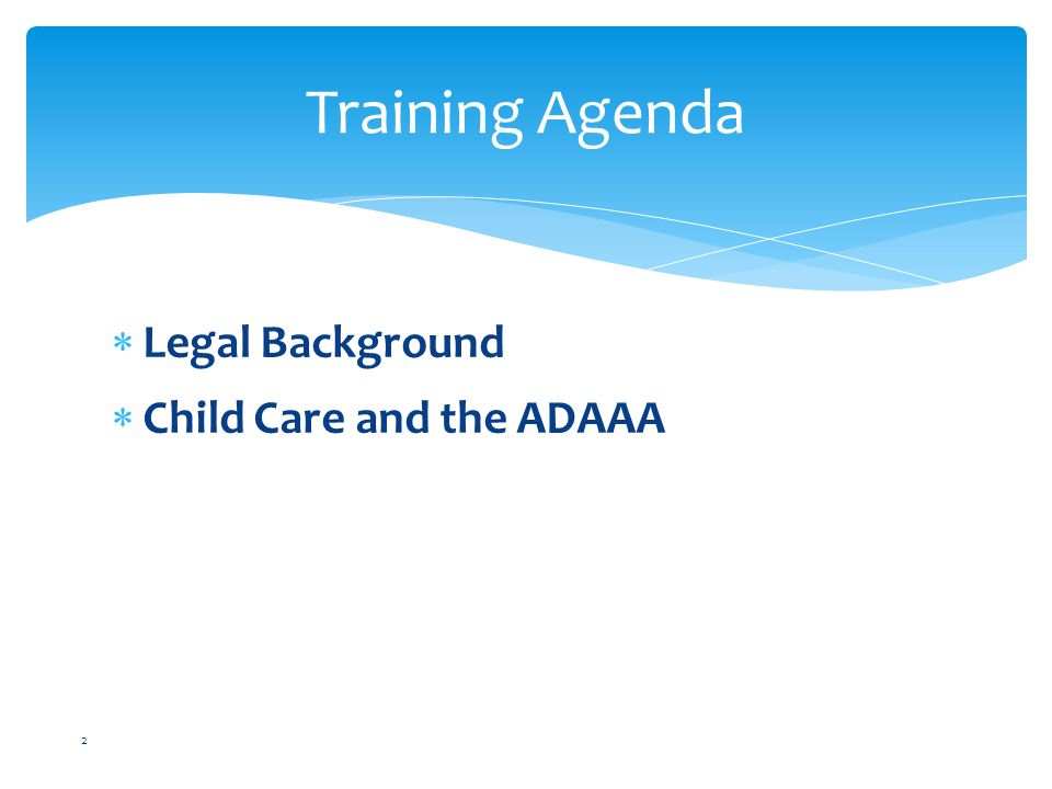  Legal Background  Child Care and the ADAAA 2 Training Agenda